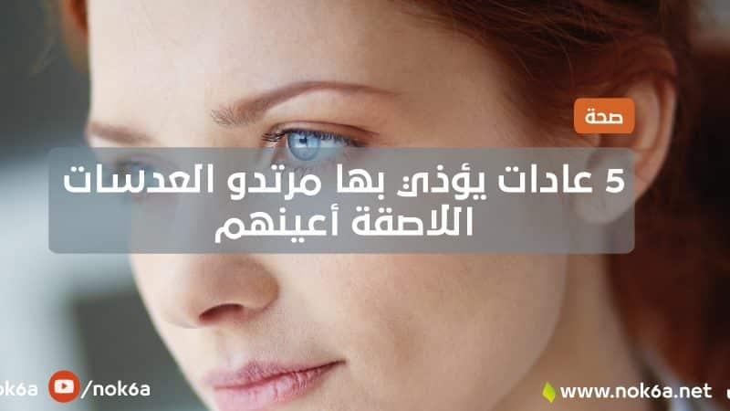 5 عادات يؤذي بها مرتدو العدسات اللاصقة أعينهم