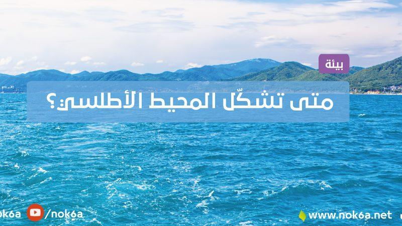 متى تشكّل المحيط الأطلسي؟