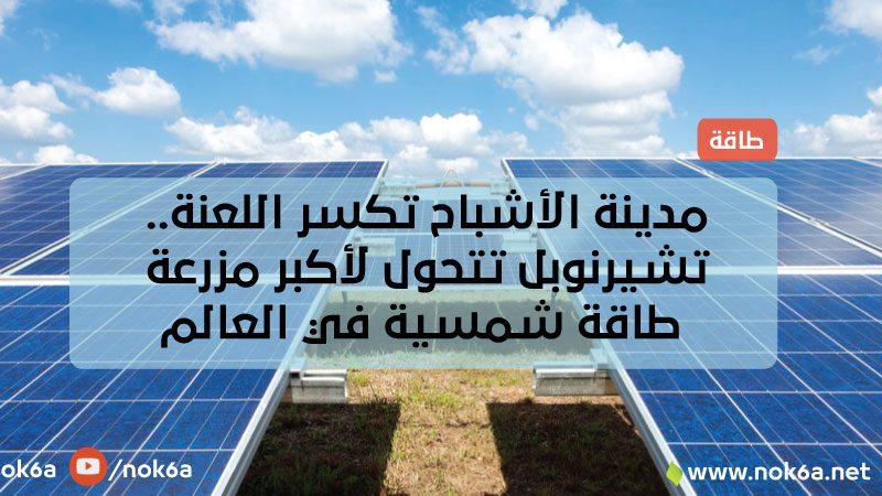 مدينة الأشباح تكسر اللعنة.. تشيرنوبل تتحول لأكبر مزرعة طاقة شمسية في العالم