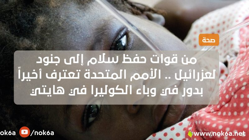 من قوات حفظ سلام إلى جنود لعزرائيل .. الأمم المتحدة تعترف أخيراً بدور في وباء الكوليرا في هايتي
