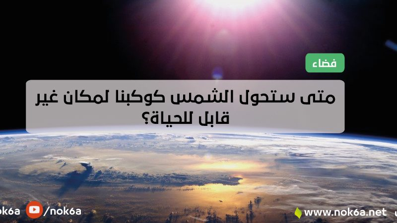 متى ستحول الشمس كوكبنا لمكان غير قابل للحياة؟