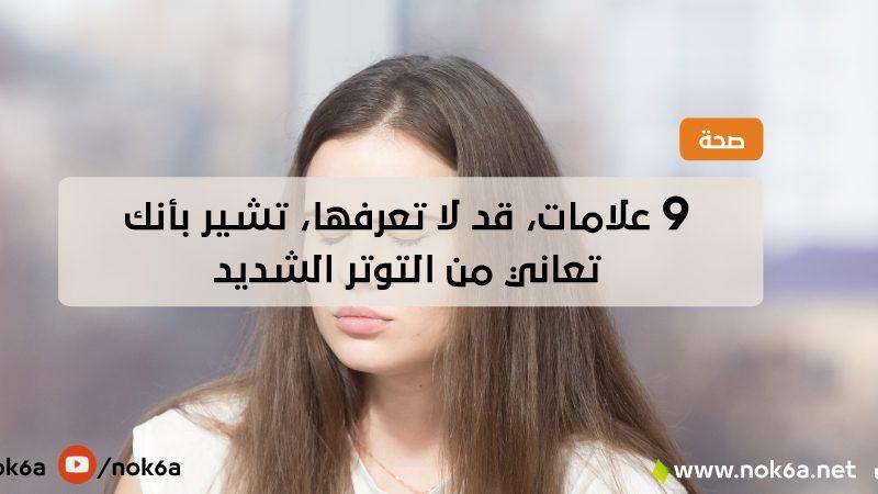9 علامات، قد لا تعرفها، تشير بأنك تعاني من التوتر الشديد